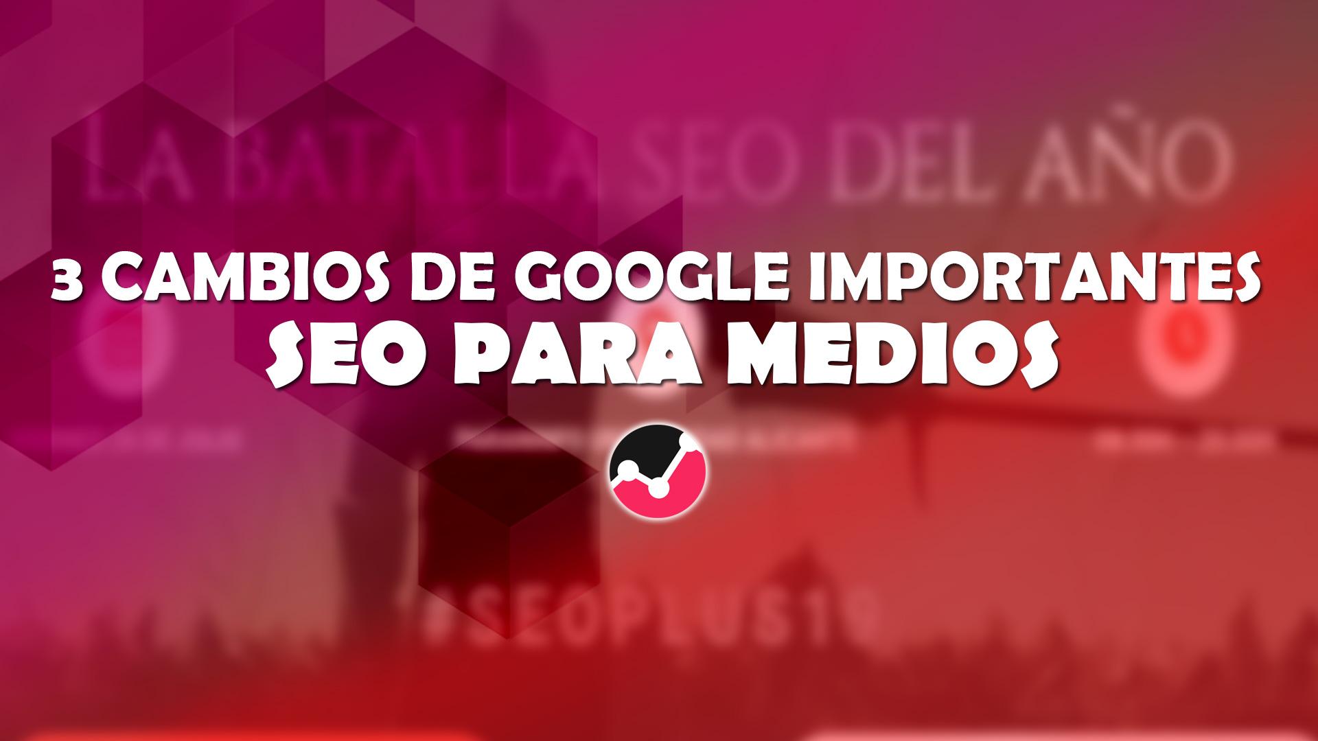 3 cambios importantes en Google relacionados con el SEO para medios